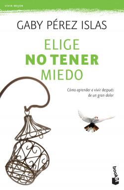 Elige No Tener Miedo Gaby Pérez Islas Planeta De Libros